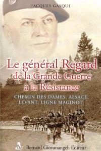 Le général Antonin Regard : de la Grande Guerre à la Résistance : chemin des Dames, Alsace, Levant, ligne Maginot