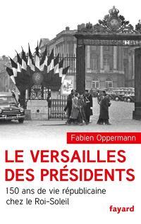 Le Versailles des présidents : 150 ans de vie républicaine chez le Roi-Soleil