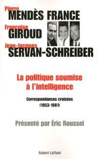 La politique soumise à l'intelligence : correspondances croisées, 1953-1981