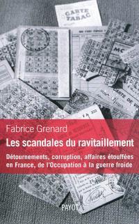 Les scandales du ravitaillement : détournements, corruption, affaires étouffées en France : de l'Occupation à la guerre froide