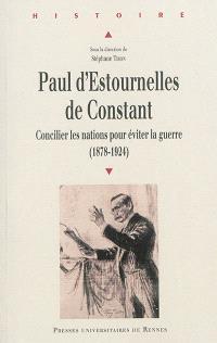 Paul d'Estournelles de Constant : concilier les nations pour éviter la guerre, 1878-1924