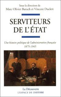 Serviteurs de l'Etat : une histoire politique de l'administration sous la IIIe République