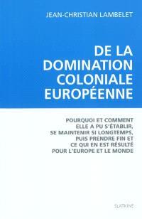 De la domination coloniale européenne : pourquoi et comment elle a pu s'établir, se maintenir si longtemps, puis prendre fin et ce qui en est résulté pour l'Europe et le monde