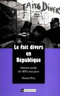 Le fait divers en République : histoire sociale de 1870 à nos jours