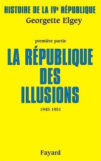 Histoire de la quatrième République. Volume 1, La République des illusions : 1945-1951