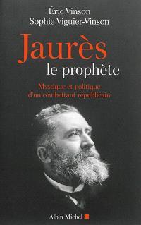 Jaurès le prophète : mystique et politique d'un combattant républicain