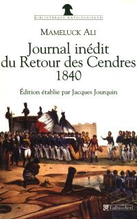 Journal du retour des cendres, 1840 : journal inédit du Voyage de Sainte-Hélène en 1840 avec des lettres d'Ali à sa femme; Précédé de du récit du Retour de Sainte-Hélène en 1821