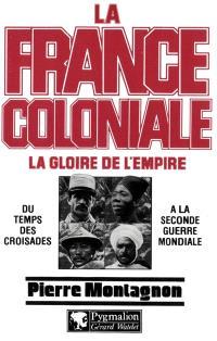 La France coloniale. Volume 1, La Gloire de l'empire