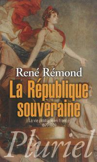 La République souveraine : la vie politique en France, 1879-1939