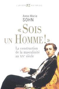 Sois un homme ! : la construction de la masculinité au XIXe siècle