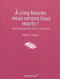 A cinq heures nous serons tous morts ! : sur la barricade Saint-Merry, 5-6 juin 1832