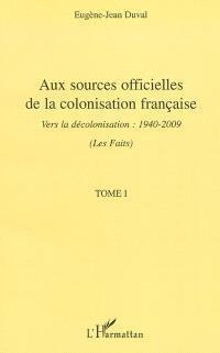 Aux sources officielles de la colonisation française : vers la décolonisation : 1940-2009. Volume 1, Les faits
