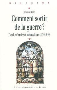 Comment sortir de la guerre ? : deuil, mémoire et traumatisme, 1870-1940