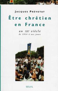 Etre chrétien en France. Volume 4, Etre chrétien en France au XXe siècle : de 1914 à nos jours