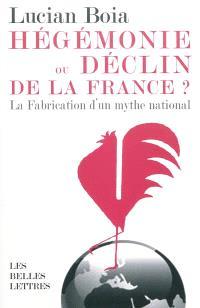 Hégémonie ou déclin de la France ? : la fabrication d'un mythe national