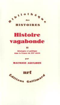 Histoire vagabonde. Volume 2, Idéologies et politique dans la France du XIXe siècle
