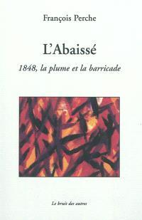 L'Abaissé : 1848, la plume et la barricade