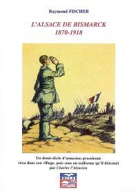 L'Alsace de Bismarck : 1870-1918, un demi-siècle d'annexion prussienne vécu dans son village, puis sous un uniforme qu'il détestait par Charles l'Alsacien