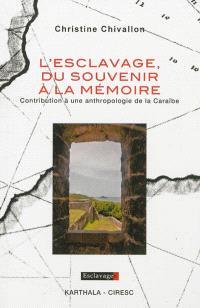 L'esclavage, du souvenir à la mémoire : contribution à une anthropologie de la Caraïbe