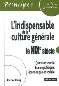 L'indispensable de la culture générale : le XIXe siècle : questions sur la France politique, économique et sociale