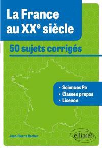 La France au XXe siècle : 50 sujets corrigés : Sciences-Po, classes prépas, licence, tous concours