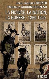 La France, la nation, la guerre : 1850-1920