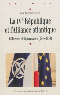 La IVe République et l'Alliance atlantique : influence et dépendance : 1945-1958