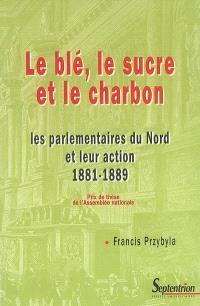 Le blé, le sucre et le charbon : les parlementaires du Nord et leur action, 1881-1889