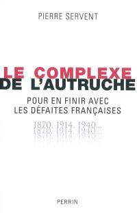 Le complexe de l'autruche : pour en finir avec les défaites françaises : 1870, 1914, 1940...