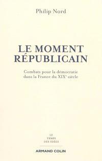 Le moment républicain : combats pour la démocratie dans la France du XIXe siècle