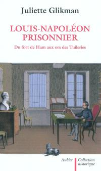 Louis-Napoléon prisonnier : au fort de Ham aux ors des Tuileries