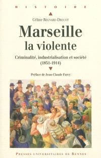 Marseille la violente : criminalité, industrialisation et société (1851-1914)