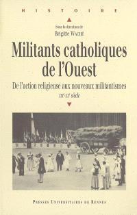 Militants catholiques de l'Ouest : de l'action religieuse aux nouveaux militantismes : XIXe-XXe siècle