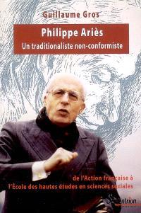 Philippe Ariès : un traditionaliste non conformiste : de l'Action française à l'Ecole des hautes études en sciences sociales, 1914-1984