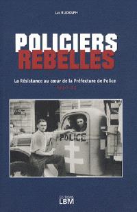 Policiers rebelles. Volume 1, La Résistance au coeur de la Préfecture de police : 1940-1944