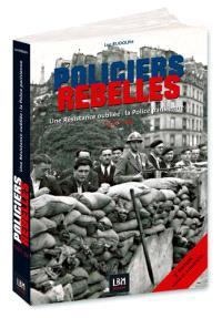 Policiers rebelles. Volume 1, Une résistance oubliée : la police parisienne : 1940-1944