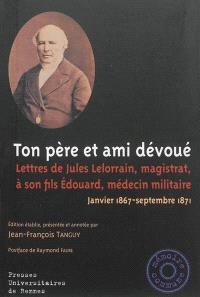 Ton père et ami dévoué : lettres de Jules Lelorrain, magistrat, à son fils Edouard, médecin militaire : janvier 1867-septembre 1871