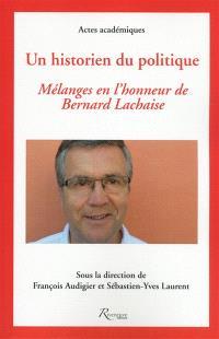 Un historien du politique : mélanges en l'honneur de Bernard Lachaise