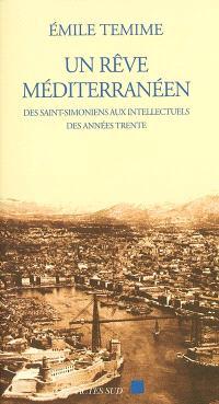 Un rêve méditerranéen : des saints-simoniens aux intellectuels des années 1930 (1832-1962)