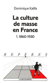 La culture de masse en France. Volume 1, 1860-1930