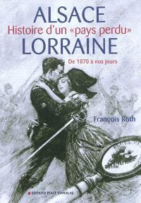 Alsace-Lorraine : histoire d'un pays perdu : de 1870 à nos jours