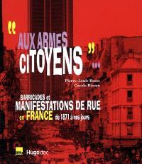 Aux armes citoyens... : barricades et manifestations de rue en France, de 1871 à nos jours