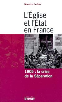 L'Eglise et l'Etat en France : 1905 : la crise de la séparation
