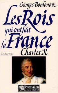 Les rois qui ont fait la France : les Bourbons. Volume 6, Charles X : dernier roi de France