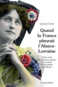 Quand la France pleurait l'Alsace-Lorraine : les provinces perdues aux sources du patriotisme républicain, 1870-1914