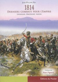 1814 : derniers combats pour l'Empire : Lyonnais, Dauphiné, Savoie