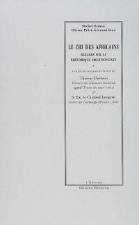 Le cri des Africains : regards sur la rhétorique abolitionniste. Suivi de Histoire du commerce homicide appelé Traite des noirs (1822). Suivi de Lettre sur l'esclavage africain : 1888