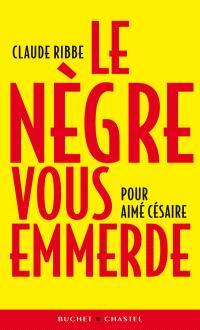 Le Nègre vous emmerde : pour Aimé Césaire