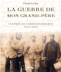 La guerre de mon grand-père : d'après sa correspondance, 1914-1918