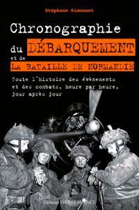 Chronographie du débarquement et de la bataille de Normandie : toute l'histoire des évènements et des combats, heure par heure, jour après jour
